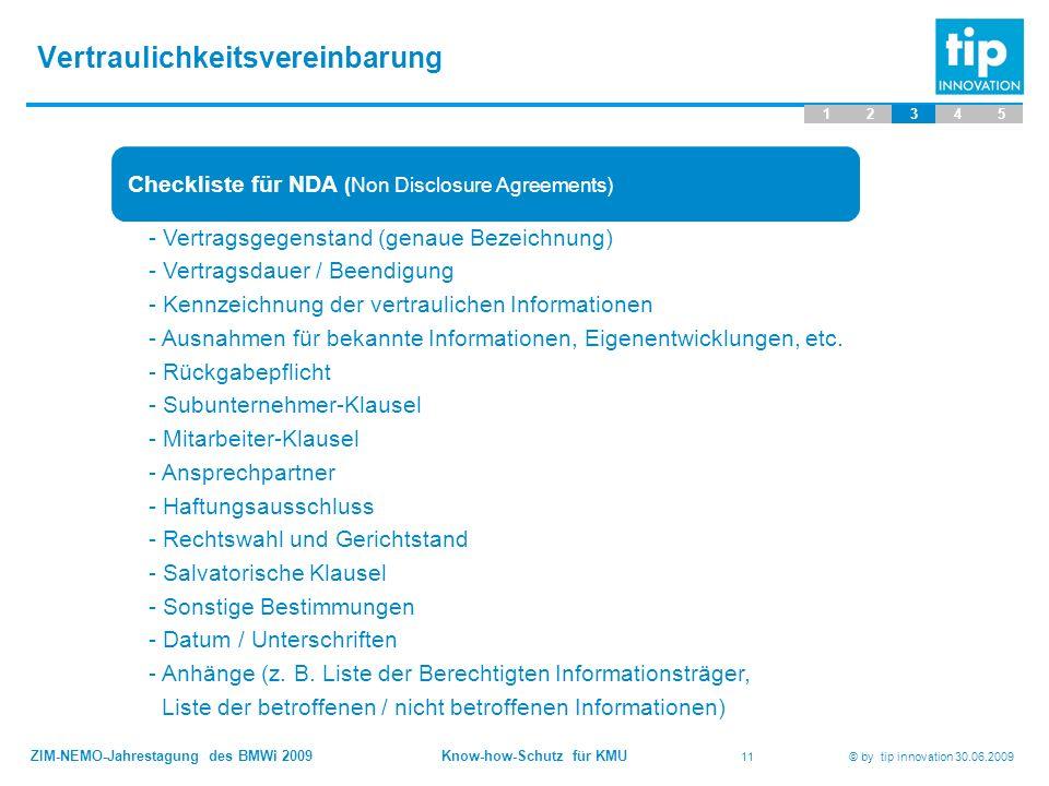 ZIM-NEMO-Jahrestagung des BMWi 2009 Know-how-Schutz für KMU 11 © by tip innovation 30.06.2009 Vertraulichkeitsvereinbarung 12345 Checkliste für NDA (N