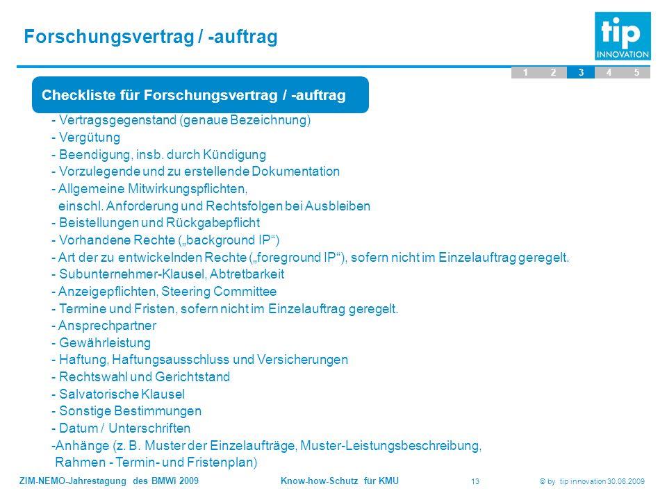 ZIM-NEMO-Jahrestagung des BMWi 2009 Know-how-Schutz für KMU 13 © by tip innovation 30.06.2009 Forschungsvertrag / -auftrag 12345 Checkliste für Forschungsvertrag / -auftrag - Vertragsgegenstand (genaue Bezeichnung) - Vergütung - Beendigung, insb.