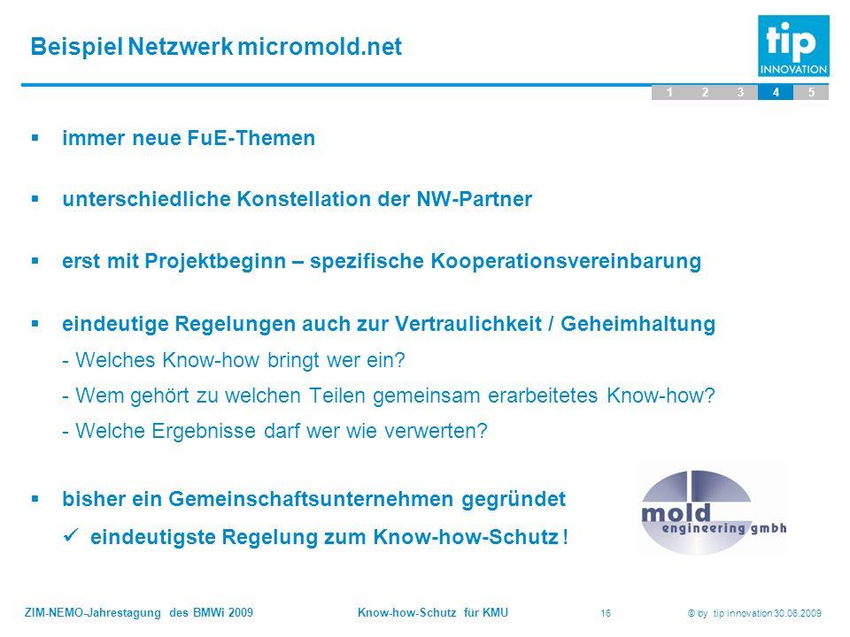 ZIM-NEMO-Jahrestagung des BMWi 2009 Know-how-Schutz für KMU 16 © by tip innovation 30.06.2009 Beispiel Netzwerk micromold.net 12345  immer neue FuE-T