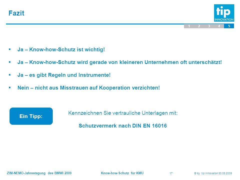 ZIM-NEMO-Jahrestagung des BMWi 2009 Know-how-Schutz für KMU 17 © by tip innovation 30.06.2009 Fazit 12345  Ja – Know-how-Schutz ist wichtig!  Ja – K