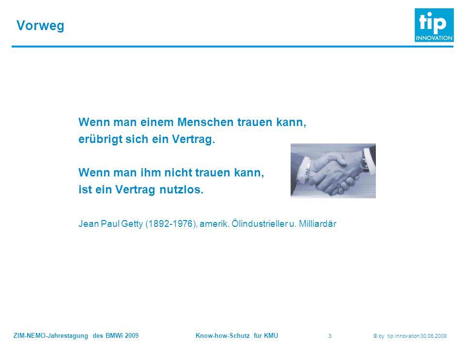 ZIM-NEMO-Jahrestagung des BMWi 2009 Know-how-Schutz für KMU 3 © by tip innovation 30.06.2009 Vorweg Wenn man einem Menschen trauen kann, erübrigt sich ein Vertrag.