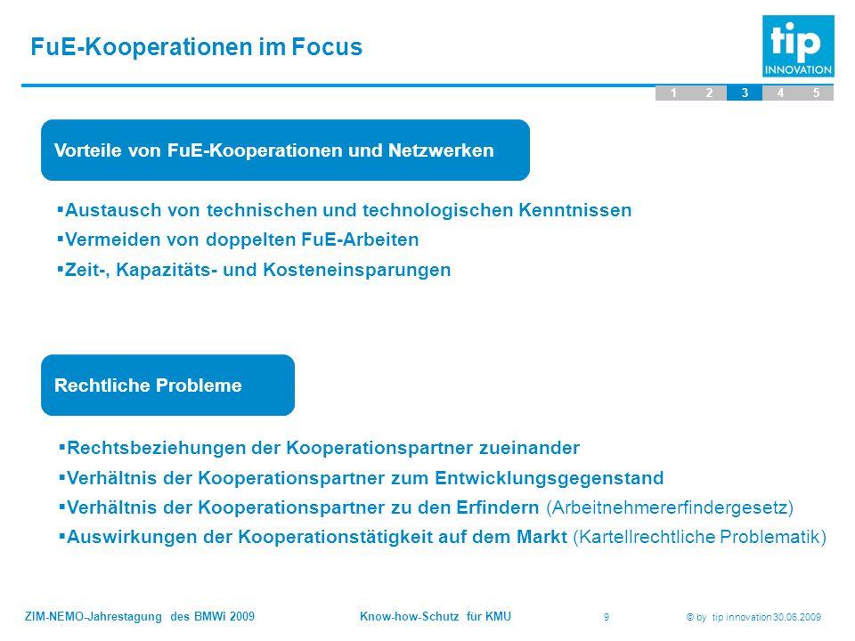 ZIM-NEMO-Jahrestagung des BMWi 2009 Know-how-Schutz für KMU 9 © by tip innovation 30.06.2009 FuE-Kooperationen im Focus 12345 Vorteile von FuE-Koopera