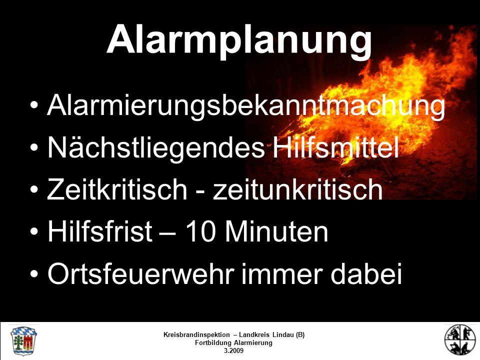 Alarmplanung Alarmierungsbekanntmachung Nächstliegendes Hilfsmittel Zeitkritisch - zeitunkritisch Hilfsfrist – 10 Minuten Ortsfeuerwehr immer dabei Kreisbrandinspektion Lindau/Bodensee 3.2009/fs/kbr Kreisbrandinspektion – Landkreis Lindau (B) Fortbildung Alarmierung 3.2009
