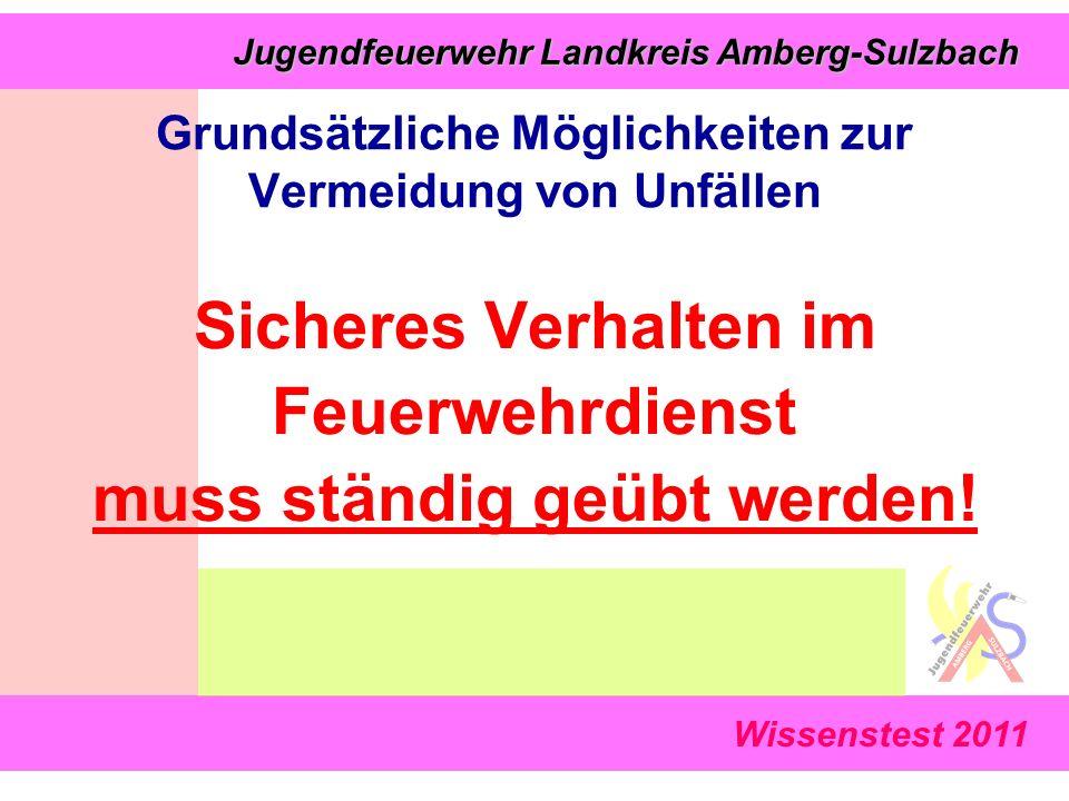 Wissenstest 2011 Jugendfeuerwehr Landkreis Amberg-Sulzbach Jugendfeuerwehr Landkreis Amberg-Sulzbach Grundsätzliche Möglichkeiten zur Vermeidung von Unfällen Sicheres Verhalten im Feuerwehrdienst muss ständig geübt werden!