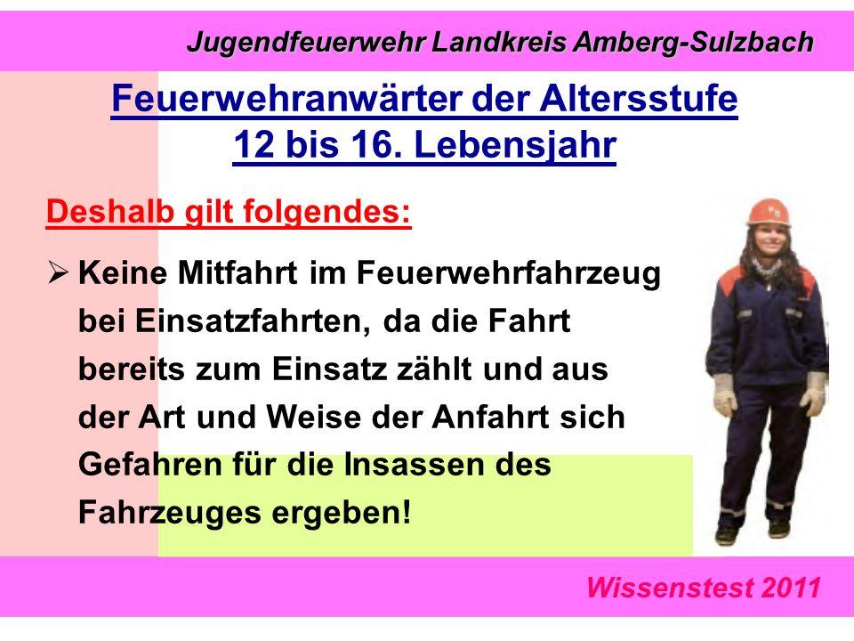 Wissenstest 2011 Jugendfeuerwehr Landkreis Amberg-Sulzbach Jugendfeuerwehr Landkreis Amberg-Sulzbach Deshalb gilt folgendes:  Keine Mitfahrt im Feuerwehrfahrzeug bei Einsatzfahrten, da die Fahrt bereits zum Einsatz zählt und aus der Art und Weise der Anfahrt sich Gefahren für die Insassen des Fahrzeuges ergeben.