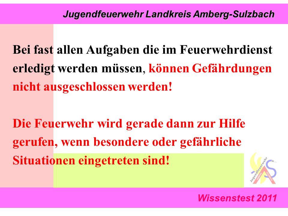 Wissenstest 2011 Jugendfeuerwehr Landkreis Amberg-Sulzbach Jugendfeuerwehr Landkreis Amberg-Sulzbach Bei fast allen Aufgaben die im Feuerwehrdienst erledigt werden müssen, können Gefährdungen nicht ausgeschlossen werden.