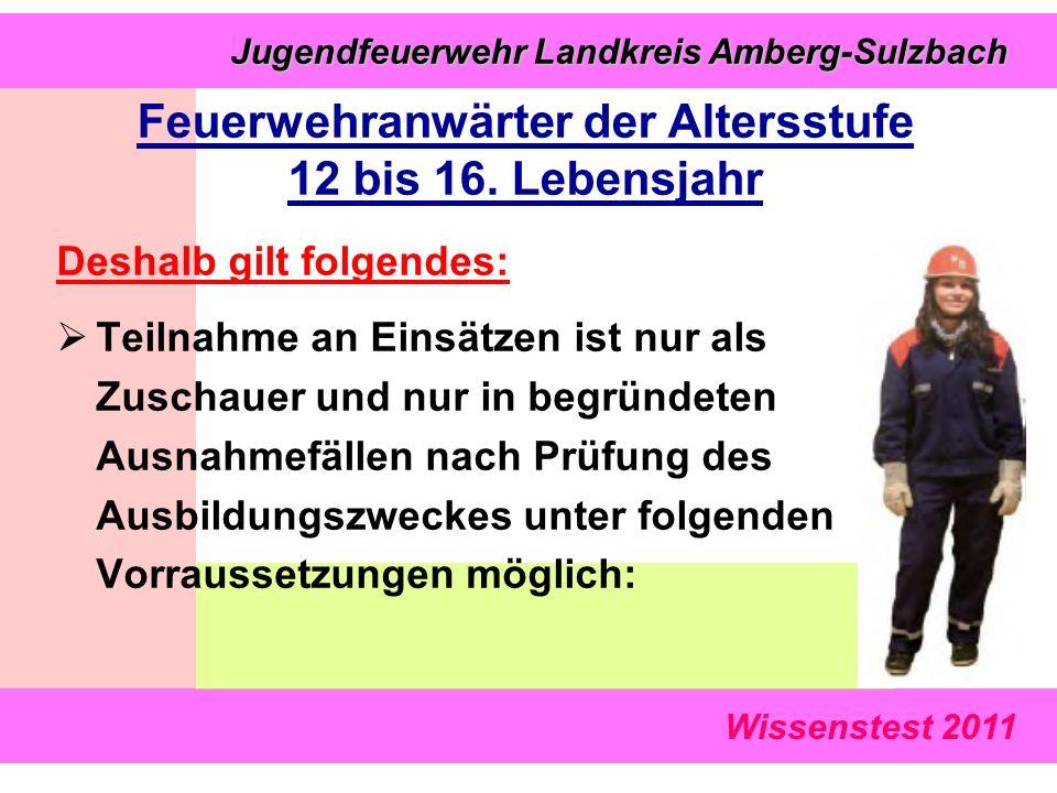 Wissenstest 2011 Jugendfeuerwehr Landkreis Amberg-Sulzbach Jugendfeuerwehr Landkreis Amberg-Sulzbach Deshalb gilt folgendes:  Teilnahme an Einsätzen ist nur als Zuschauer und nur in begründeten Ausnahmefällen nach Prüfung des Ausbildungszweckes unter folgenden Vorraussetzungen möglich: Feuerwehranwärter der Altersstufe 12 bis 16.