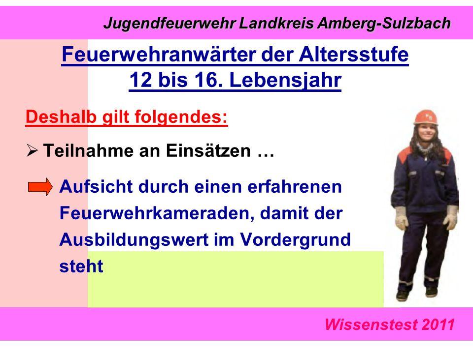 Wissenstest 2011 Jugendfeuerwehr Landkreis Amberg-Sulzbach Jugendfeuerwehr Landkreis Amberg-Sulzbach Deshalb gilt folgendes:  Teilnahme an Einsätzen … Aufsicht durch einen erfahrenen Feuerwehrkameraden, damit der Ausbildungswert im Vordergrund steht Feuerwehranwärter der Altersstufe 12 bis 16.