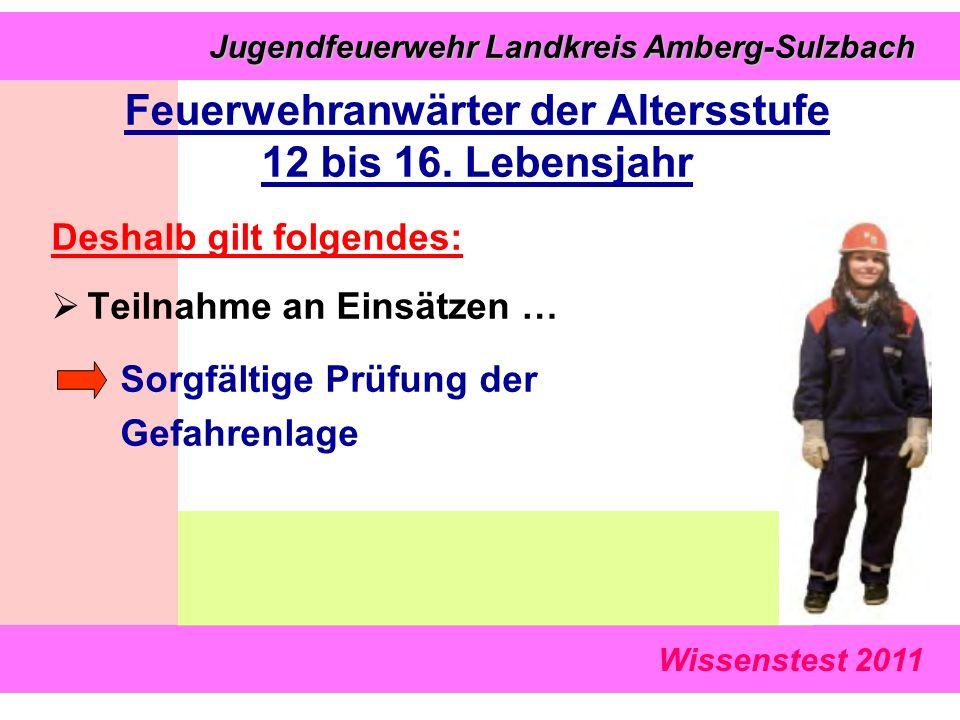 Wissenstest 2011 Jugendfeuerwehr Landkreis Amberg-Sulzbach Jugendfeuerwehr Landkreis Amberg-Sulzbach Deshalb gilt folgendes:  Teilnahme an Einsätzen … Sorgfältige Prüfung der Gefahrenlage Feuerwehranwärter der Altersstufe 12 bis 16.