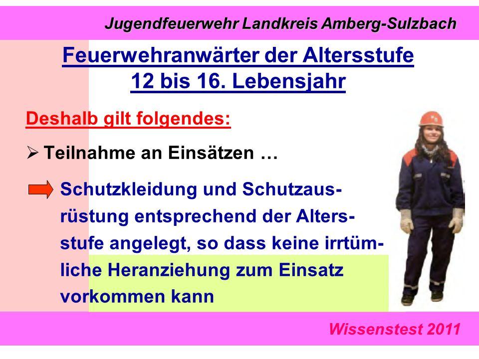 Wissenstest 2011 Jugendfeuerwehr Landkreis Amberg-Sulzbach Jugendfeuerwehr Landkreis Amberg-Sulzbach Deshalb gilt folgendes:  Teilnahme an Einsätzen … Schutzkleidung und Schutzaus- rüstung entsprechend der Alters- stufe angelegt, so dass keine irrtüm- liche Heranziehung zum Einsatz vorkommen kann Feuerwehranwärter der Altersstufe 12 bis 16.