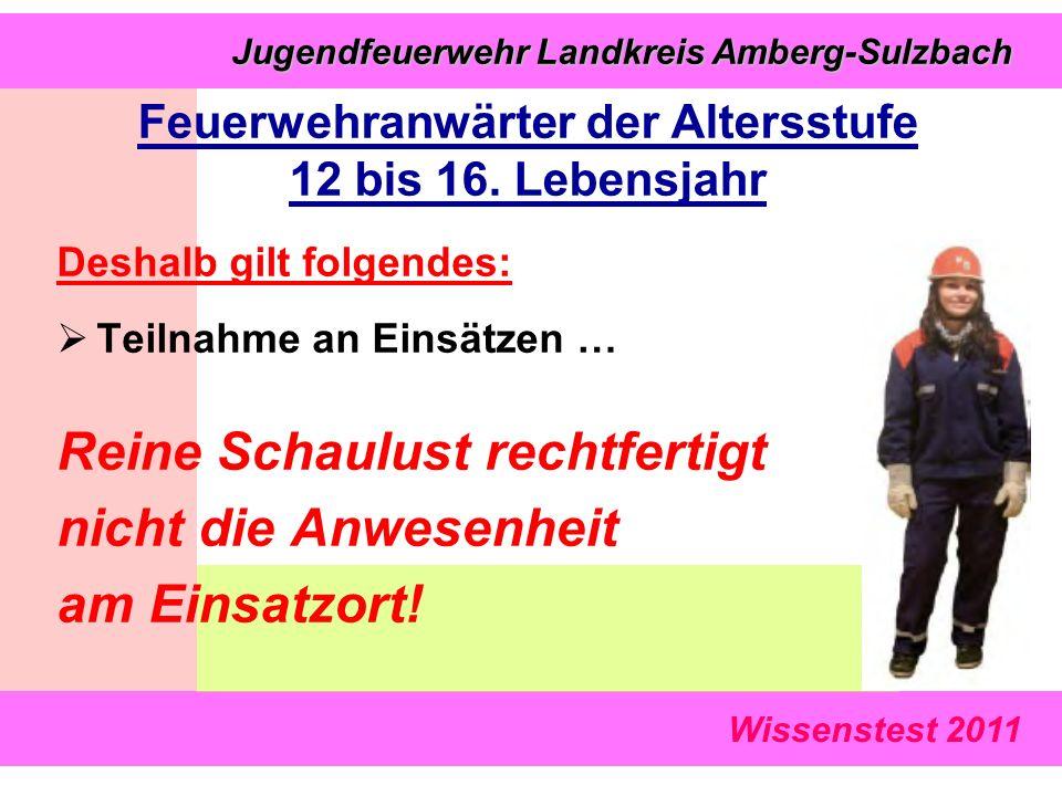 Wissenstest 2011 Jugendfeuerwehr Landkreis Amberg-Sulzbach Jugendfeuerwehr Landkreis Amberg-Sulzbach Deshalb gilt folgendes:  Teilnahme an Einsätzen … Reine Schaulust rechtfertigt nicht die Anwesenheit am Einsatzort.