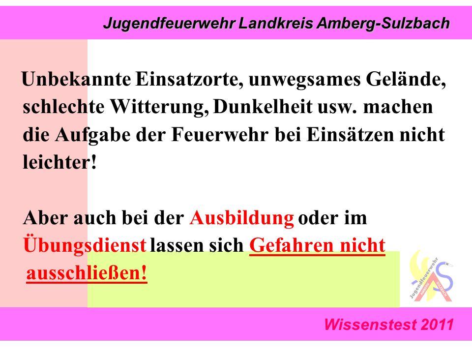 Wissenstest 2011 Jugendfeuerwehr Landkreis Amberg-Sulzbach Jugendfeuerwehr Landkreis Amberg-Sulzbach Unbekannte Einsatzorte, unwegsames Gelände, schlechte Witterung, Dunkelheit usw.