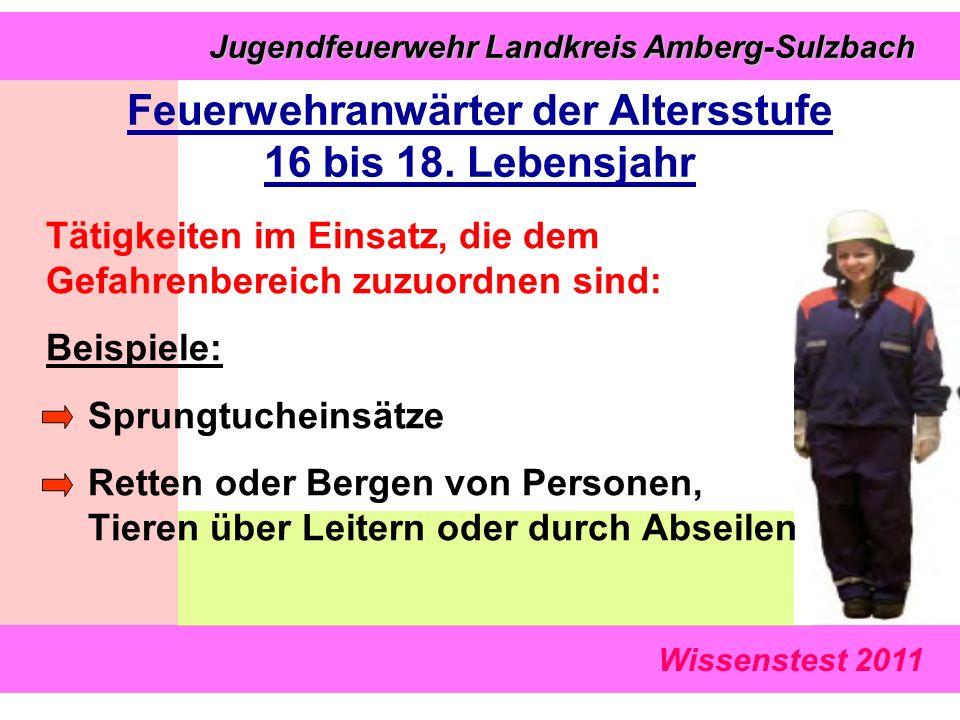 Wissenstest 2011 Jugendfeuerwehr Landkreis Amberg-Sulzbach Jugendfeuerwehr Landkreis Amberg-Sulzbach Tätigkeiten im Einsatz, die dem Gefahrenbereich zuzuordnen sind: Beispiele: Sprungtucheinsätze Retten oder Bergen von Personen, Tieren über Leitern oder durch Abseilen Feuerwehranwärter der Altersstufe 16 bis 18.