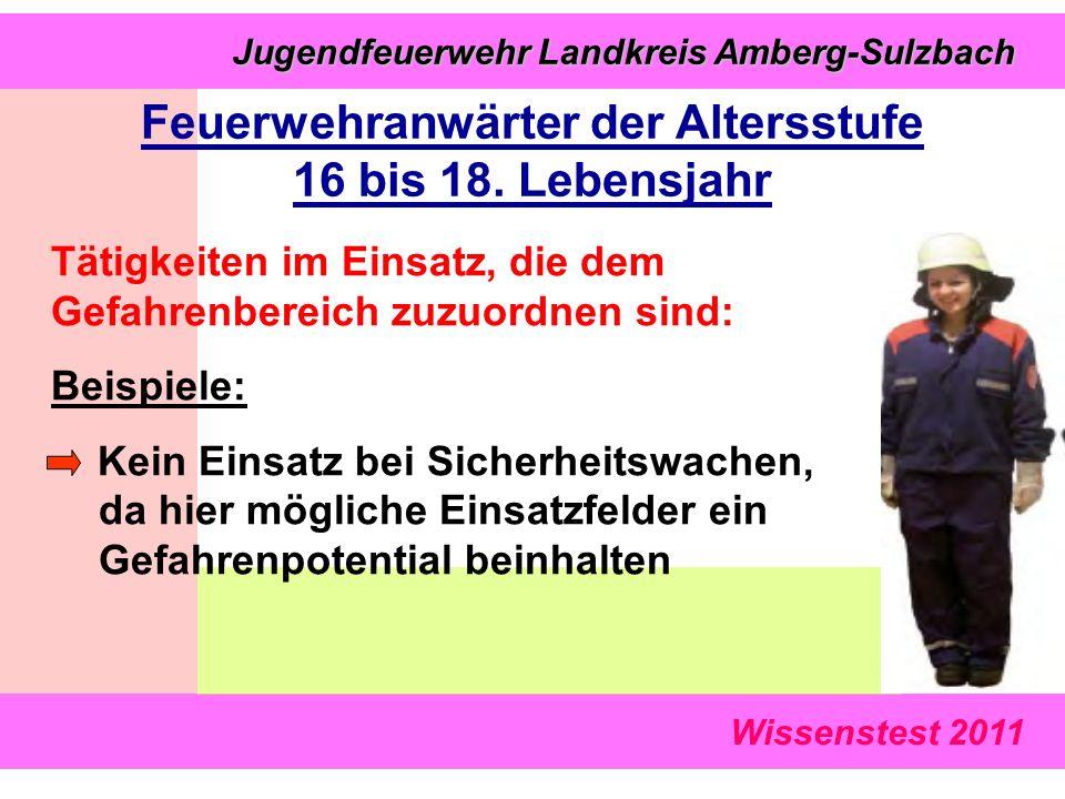 Wissenstest 2011 Jugendfeuerwehr Landkreis Amberg-Sulzbach Jugendfeuerwehr Landkreis Amberg-Sulzbach Tätigkeiten im Einsatz, die dem Gefahrenbereich zuzuordnen sind: Beispiele: Kein Einsatz bei Sicherheitswachen, da hier mögliche Einsatzfelder ein Gefahrenpotential beinhalten Feuerwehranwärter der Altersstufe 16 bis 18.