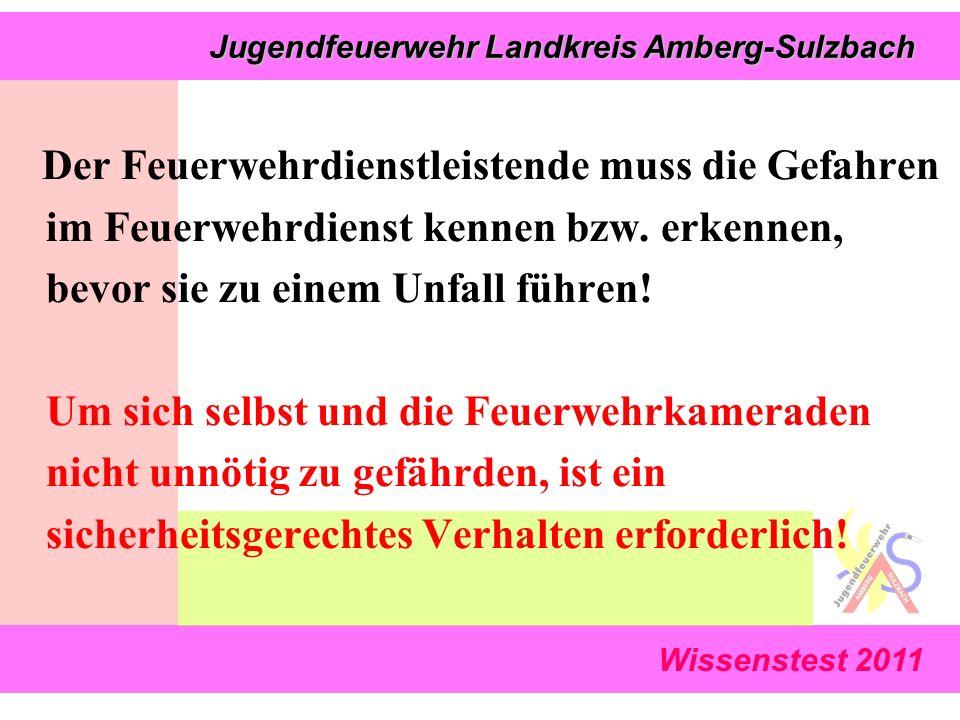 Wissenstest 2011 Jugendfeuerwehr Landkreis Amberg-Sulzbach Jugendfeuerwehr Landkreis Amberg-Sulzbach Der Feuerwehrdienstleistende muss die Gefahren im Feuerwehrdienst kennen bzw.