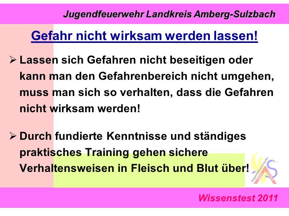 Wissenstest 2011 Jugendfeuerwehr Landkreis Amberg-Sulzbach Jugendfeuerwehr Landkreis Amberg-Sulzbach Gefahr nicht wirksam werden lassen.