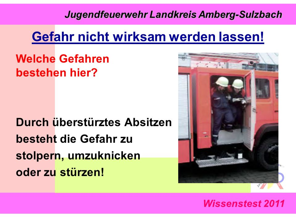 Wissenstest 2011 Jugendfeuerwehr Landkreis Amberg-Sulzbach Jugendfeuerwehr Landkreis Amberg-Sulzbach Welche Gefahren bestehen hier? Durch überstürztes