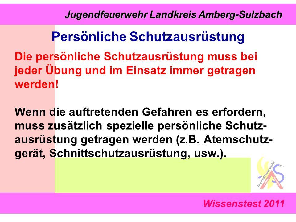 Wissenstest 2011 Jugendfeuerwehr Landkreis Amberg-Sulzbach Jugendfeuerwehr Landkreis Amberg-Sulzbach Die persönliche Schutzausrüstung muss bei jeder Übung und im Einsatz immer getragen werden.