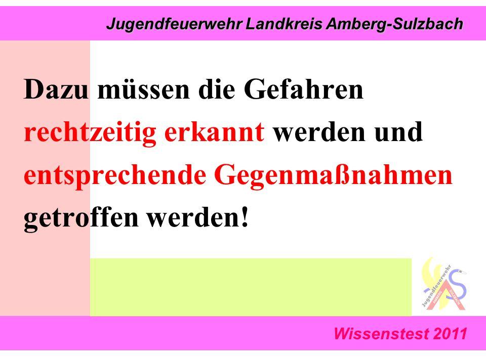Wissenstest 2011 Jugendfeuerwehr Landkreis Amberg-Sulzbach Jugendfeuerwehr Landkreis Amberg-Sulzbach Dazu müssen die Gefahren rechtzeitig erkannt werden und entsprechende Gegenmaßnahmen getroffen werden!