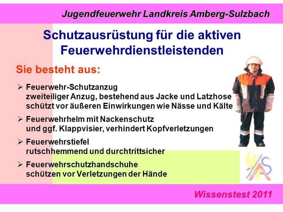 Wissenstest 2011 Jugendfeuerwehr Landkreis Amberg-Sulzbach Jugendfeuerwehr Landkreis Amberg-Sulzbach Sie besteht aus:  Feuerwehr-Schutzanzug zweiteiliger Anzug, bestehend aus Jacke und Latzhose schützt vor äußeren Einwirkungen wie Nässe und Kälte  Feuerwehrhelm mit Nackenschutz und ggf.