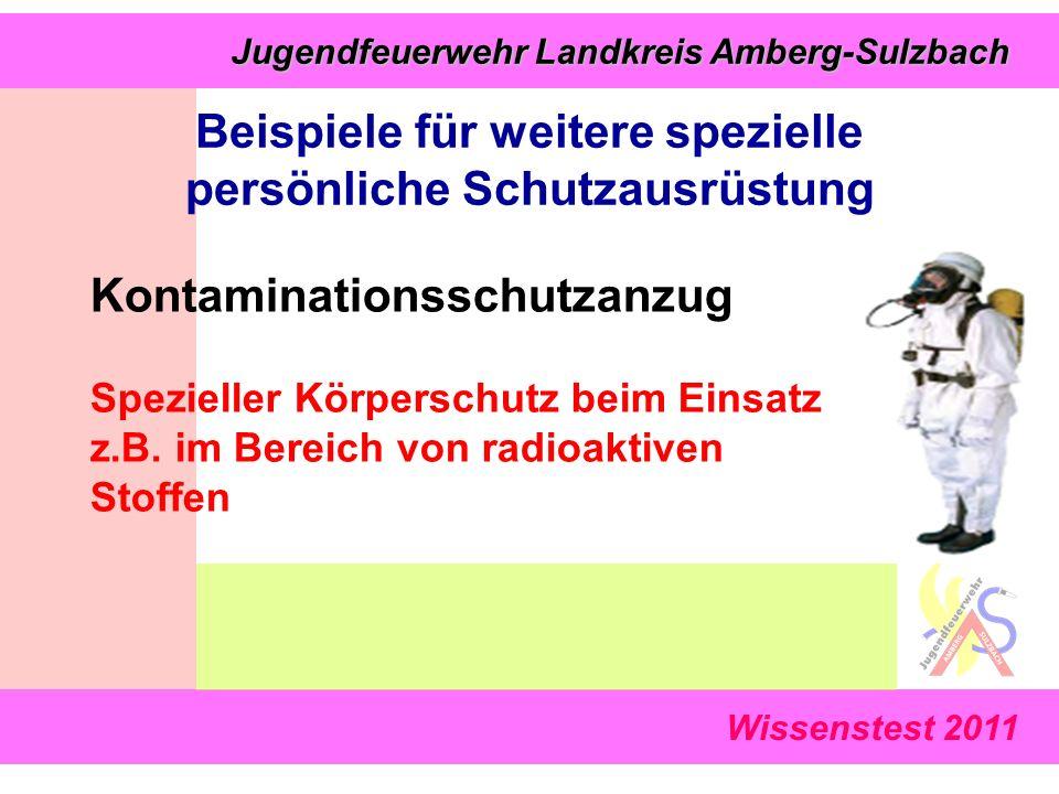 Wissenstest 2011 Jugendfeuerwehr Landkreis Amberg-Sulzbach Jugendfeuerwehr Landkreis Amberg-Sulzbach Beispiele für weitere spezielle persönliche Schutzausrüstung Kontaminationsschutzanzug Spezieller Körperschutz beim Einsatz z.B.