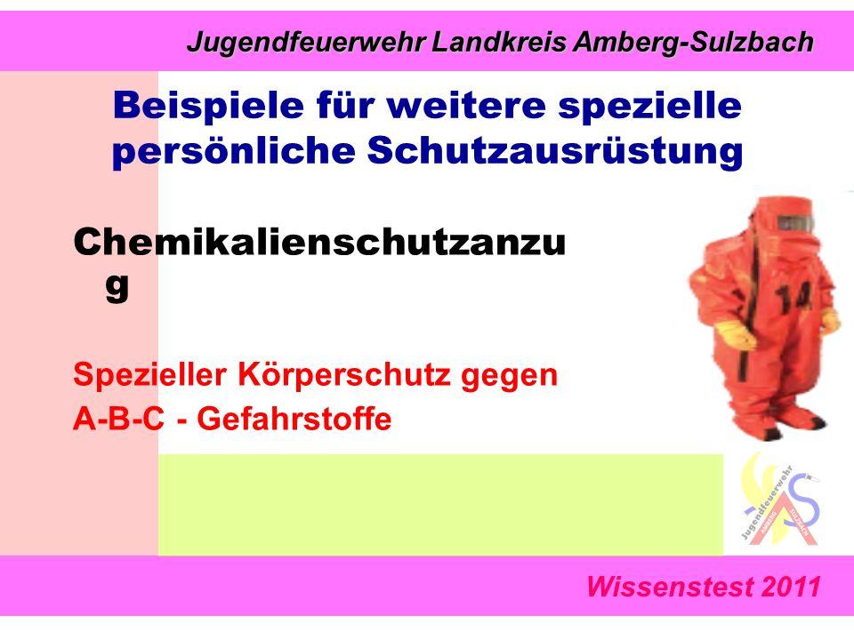 Wissenstest 2011 Jugendfeuerwehr Landkreis Amberg-Sulzbach Jugendfeuerwehr Landkreis Amberg-Sulzbach Chemikalienschutzanzu g Spezieller Körperschutz gegen A-B-C - Gefahrstoffe Beispiele für weitere spezielle persönliche Schutzausrüstung