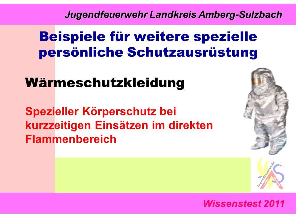 Wissenstest 2011 Jugendfeuerwehr Landkreis Amberg-Sulzbach Jugendfeuerwehr Landkreis Amberg-Sulzbach Wärmeschutzkleidung Spezieller Körperschutz bei kurzzeitigen Einsätzen im direkten Flammenbereich Beispiele für weitere spezielle persönliche Schutzausrüstung