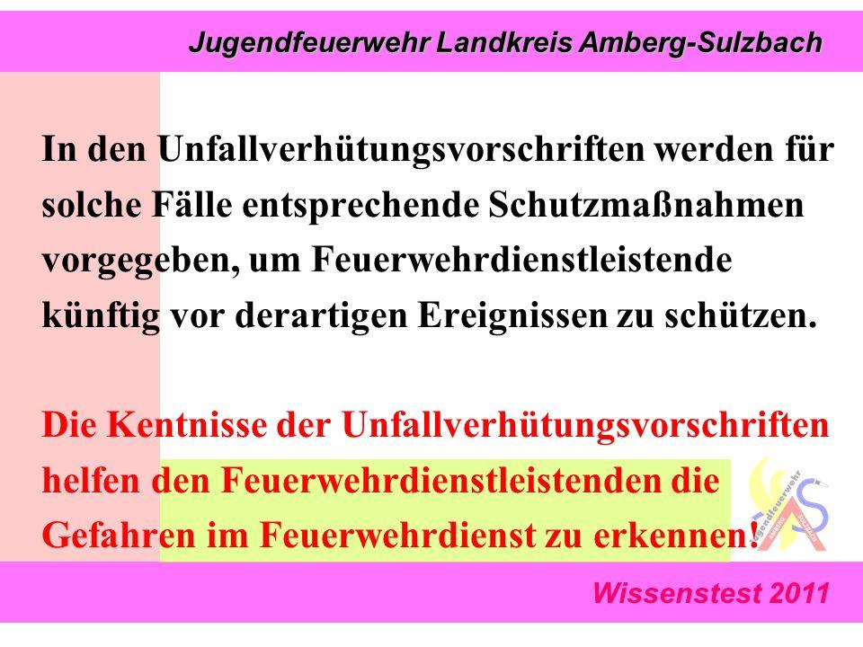 Wissenstest 2011 Jugendfeuerwehr Landkreis Amberg-Sulzbach Jugendfeuerwehr Landkreis Amberg-Sulzbach In den Unfallverhütungsvorschriften werden für solche Fälle entsprechende Schutzmaßnahmen vorgegeben, um Feuerwehrdienstleistende künftig vor derartigen Ereignissen zu schützen.