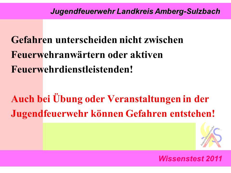 Wissenstest 2011 Jugendfeuerwehr Landkreis Amberg-Sulzbach Jugendfeuerwehr Landkreis Amberg-Sulzbach Gefahren unterscheiden nicht zwischen Feuerwehranwärtern oder aktiven Feuerwehrdienstleistenden.