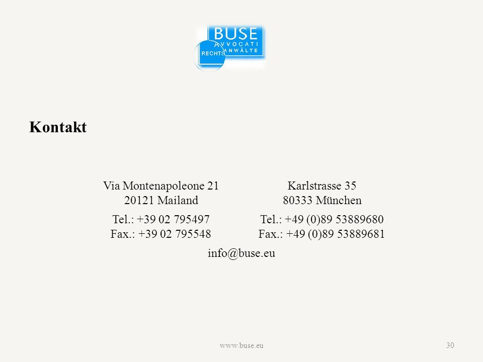 www.buse.eu30 Kontakt Via Montenapoleone 21 20121 Mailand Karlstrasse 35 80333 München Tel.: +39 02 795497 Fax.: +39 02 795548 Tel.: +49 (0)89 53889680 Fax.: +49 (0)89 53889681 info@buse.eu