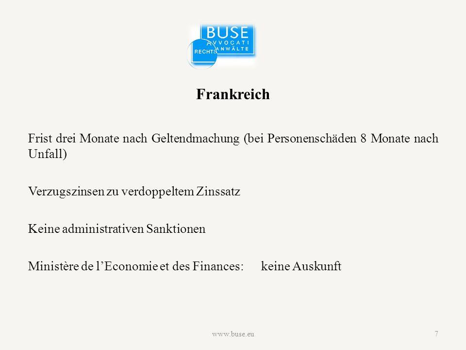 Frankreich Frist drei Monate nach Geltendmachung (bei Personenschäden 8 Monate nach Unfall) Verzugszinsen zu verdoppeltem Zinssatz Keine administrativen Sanktionen Ministère de l'Economie et des Finances:keine Auskunft www.buse.eu7