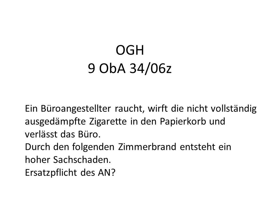 OGH 9 ObA 34/06z Ein Büroangestellter raucht, wirft die nicht vollständig ausgedämpfte Zigarette in den Papierkorb und verlässt das Büro. Durch den fo