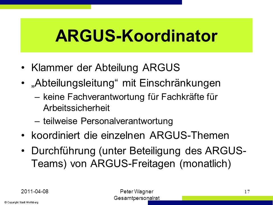 """2011-04-08Peter Wagner Gesamtpersonalrat 17 ARGUS-Koordinator Klammer der Abteilung ARGUS """"Abteilungsleitung mit Einschränkungen –keine Fachverantwortung für Fachkräfte für Arbeitssicherheit –teilweise Personalverantwortung koordiniert die einzelnen ARGUS-Themen Durchführung (unter Beteiligung des ARGUS- Teams) von ARGUS-Freitagen (monatlich)"""