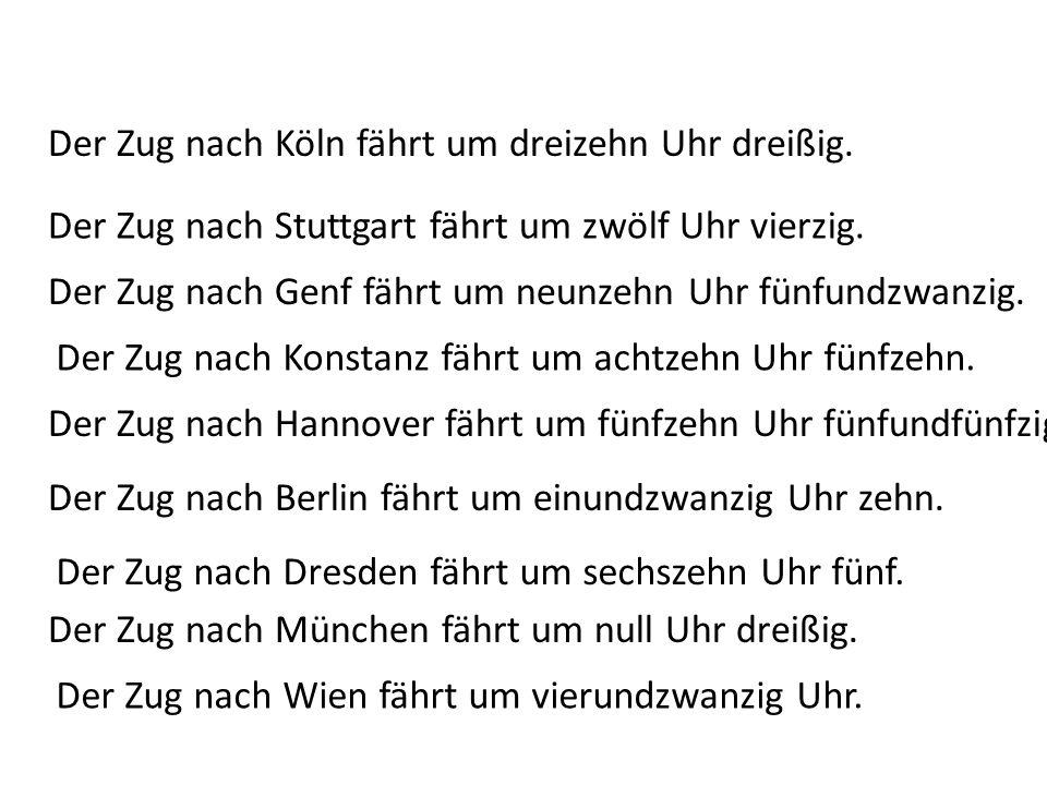 Der Zug nach Köln fährt um dreizehn Uhr dreißig. Der Zug nach Genf fährt um neunzehn Uhr fünfundzwanzig. Der Zug nach Stuttgart fährt um zwölf Uhr vie
