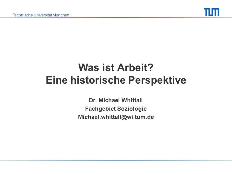 Technische Universität München Was ist Arbeit. Eine historische Perspektive Dr.