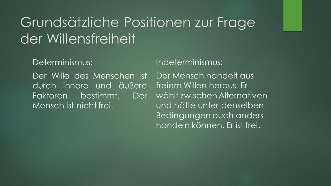 Grundsätzliche Positionen zur Frage der Willensfreiheit Determinismus: Der Wille des Menschen ist durch innere und äußere Faktoren bestimmt.