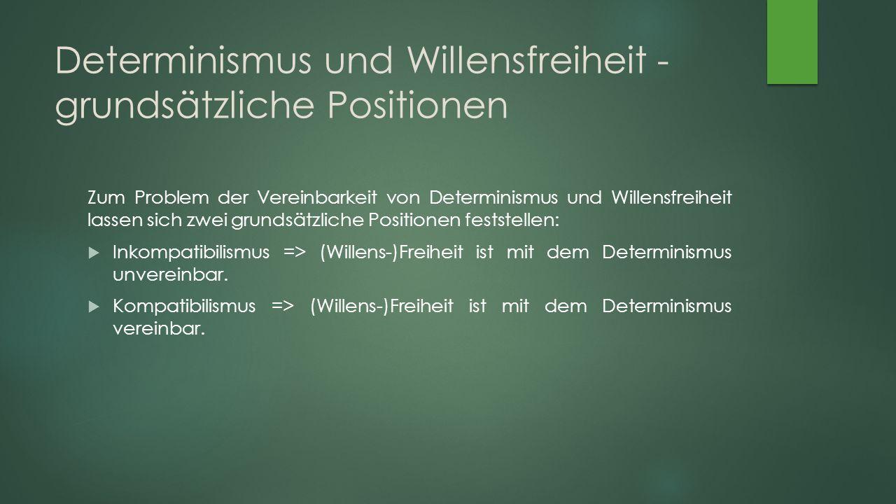 Determinismus und Willensfreiheit - grundsätzliche Positionen Zum Problem der Vereinbarkeit von Determinismus und Willensfreiheit lassen sich zwei grundsätzliche Positionen feststellen:  Inkompatibilismus => (Willens-)Freiheit ist mit dem Determinismus unvereinbar.
