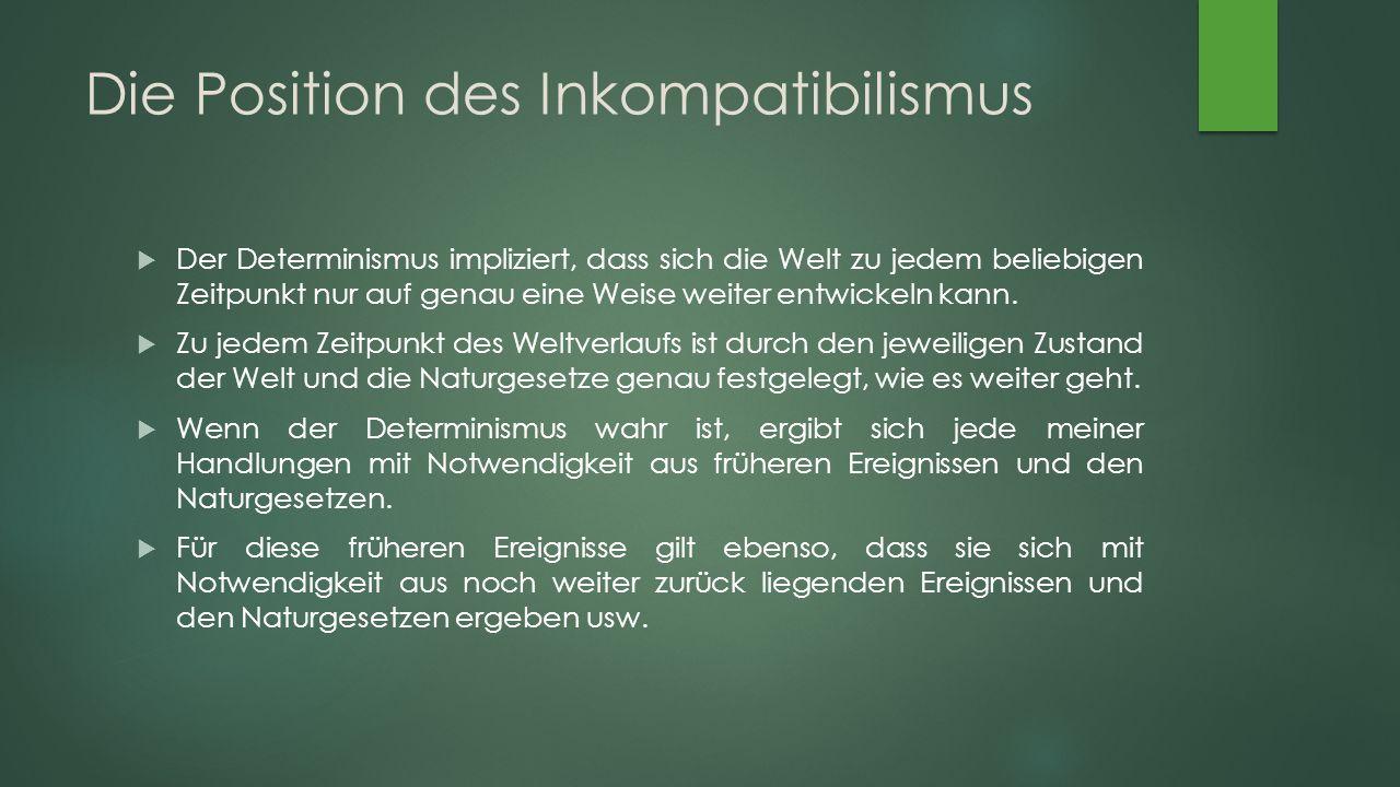 Die Position des Inkompatibilismus  Der Determinismus impliziert, dass sich die Welt zu jedem beliebigen Zeitpunkt nur auf genau eine Weise weiter entwickeln kann.