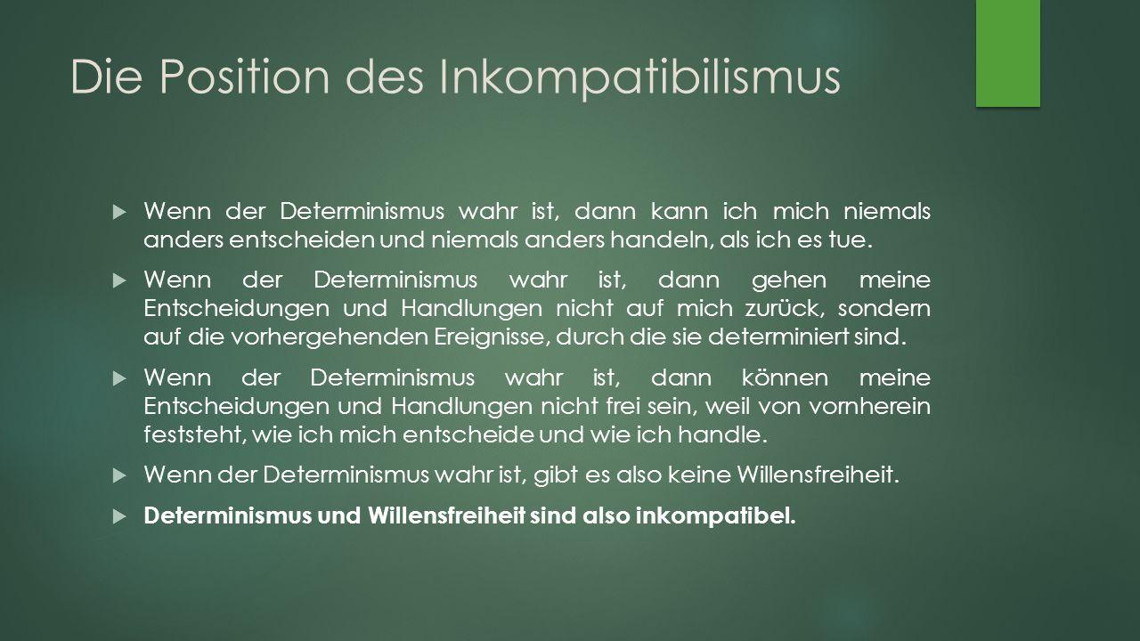 Die Position des Inkompatibilismus  Wenn der Determinismus wahr ist, dann kann ich mich niemals anders entscheiden und niemals anders handeln, als ich es tue.
