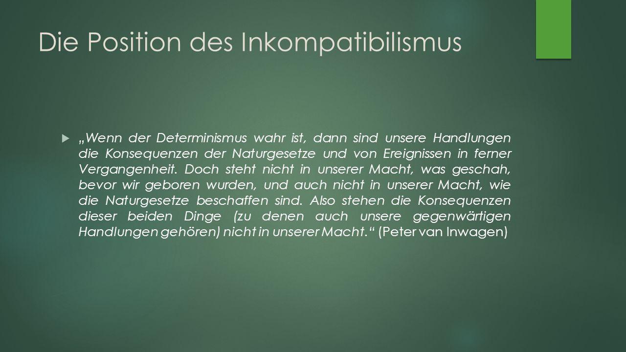 """Die Position des Inkompatibilismus  """"Wenn der Determinismus wahr ist, dann sind unsere Handlungen die Konsequenzen der Naturgesetze und von Ereignissen in ferner Vergangenheit."""