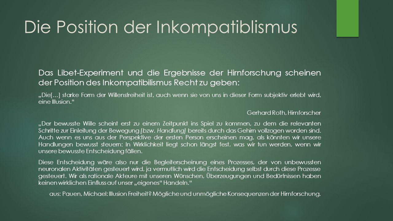 """Die Position der Inkompatiblismus Das Libet-Experiment und die Ergebnisse der Hirnforschung scheinen der Position des Inkompatibilismus Recht zu geben: """"Die[…] starke Form der Willensfreiheit ist, auch wenn sie von uns in dieser Form subjektiv erlebt wird, eine Illusion. Gerhard Roth, Hirnforscher """"Der bewusste Wille scheint erst zu einem Zeitpunkt ins Spiel zu kommen, zu dem die relevanten Schritte zur Einleitung der Bewegung [bzw."""