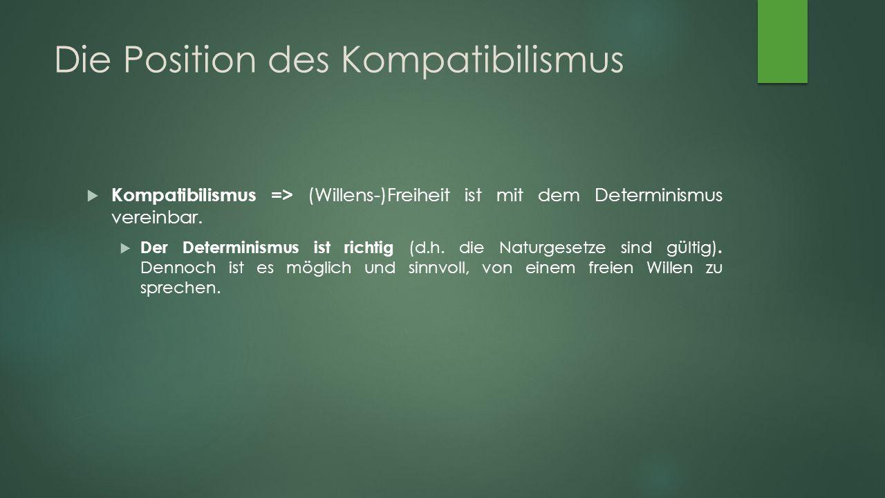 Die Position des Kompatibilismus  Kompatibilismus => (Willens-)Freiheit ist mit dem Determinismus vereinbar.