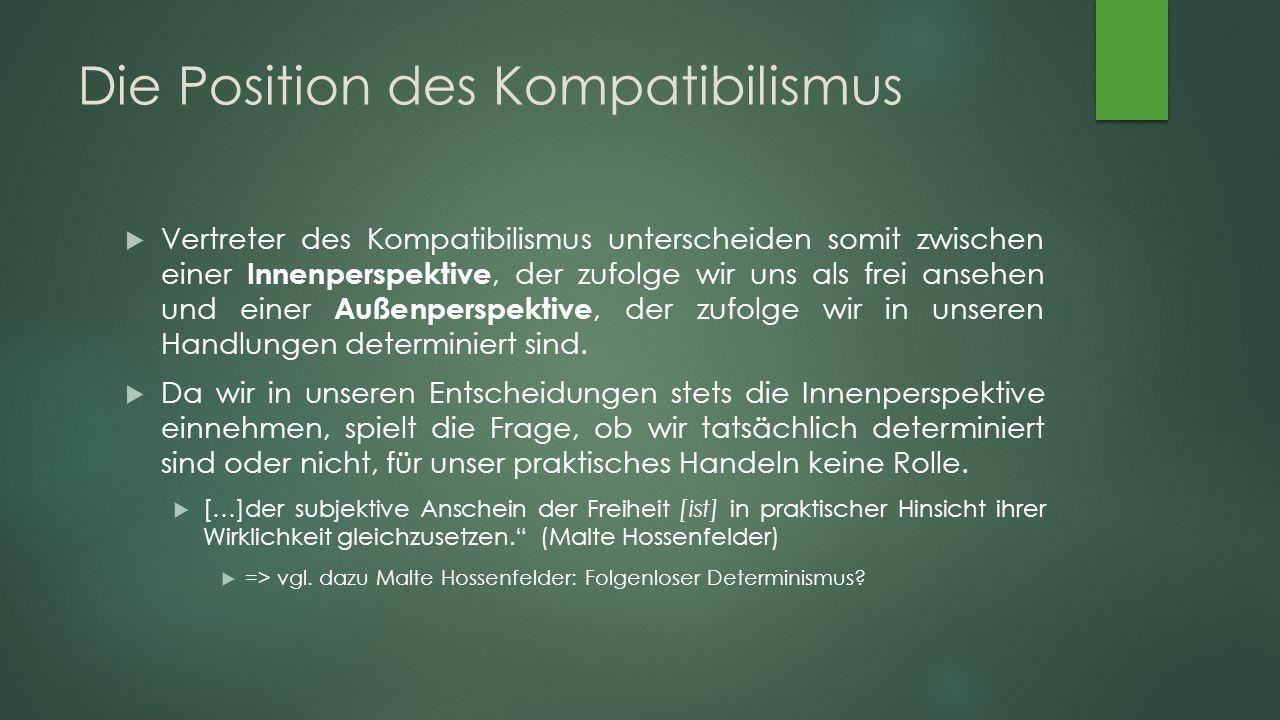 Die Position des Kompatibilismus  Vertreter des Kompatibilismus unterscheiden somit zwischen einer Innenperspektive, der zufolge wir uns als frei ansehen und einer Außenperspektive, der zufolge wir in unseren Handlungen determiniert sind.