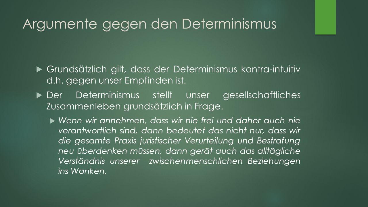 Argumente gegen den Determinismus  Grundsätzlich gilt, dass der Determinismus kontra-intuitiv d.h.