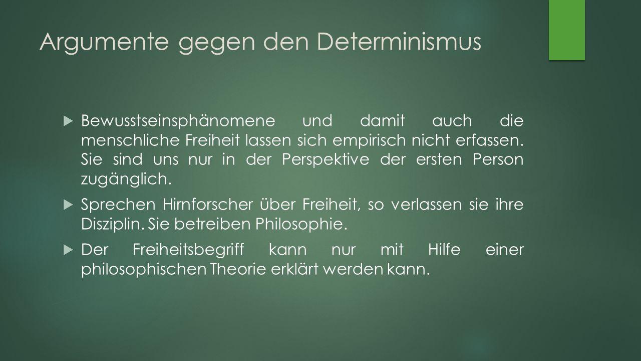 Argumente gegen den Determinismus  Bewusstseinsphänomene und damit auch die menschliche Freiheit lassen sich empirisch nicht erfassen.