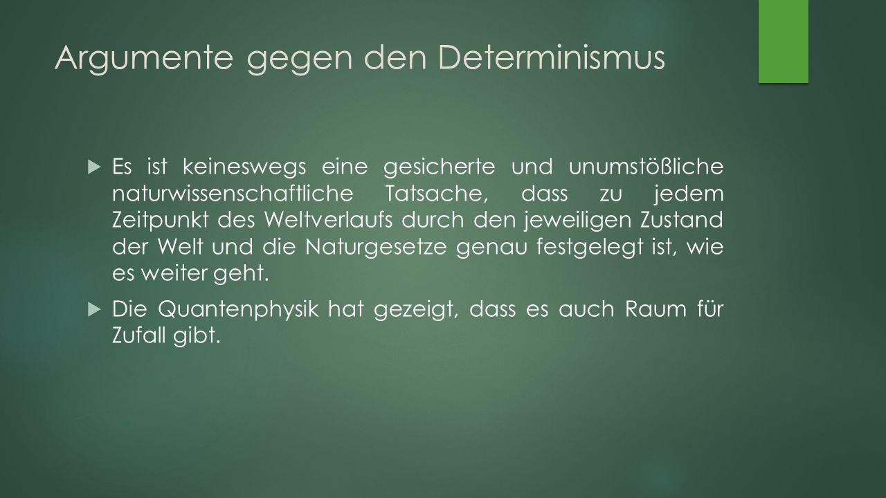 Argumente gegen den Determinismus  Es ist keineswegs eine gesicherte und unumstößliche naturwissenschaftliche Tatsache, dass zu jedem Zeitpunkt des Weltverlaufs durch den jeweiligen Zustand der Welt und die Naturgesetze genau festgelegt ist, wie es weiter geht.