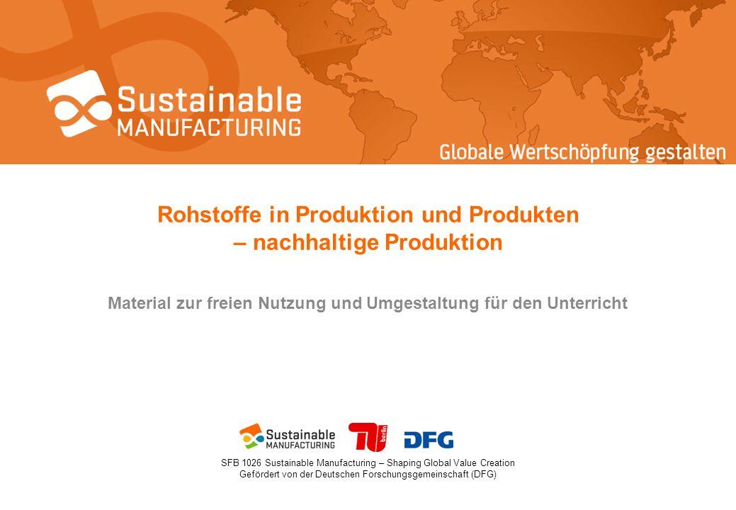 SFB 1026 Sustainable Manufacturing – Shaping Global Value Creation Gefördert von der Deutschen Forschungsgemeinschaft (DFG) Rohstoffe in Produktion und Produkten – nachhaltige Produktion Material zur freien Nutzung und Umgestaltung für den Unterricht