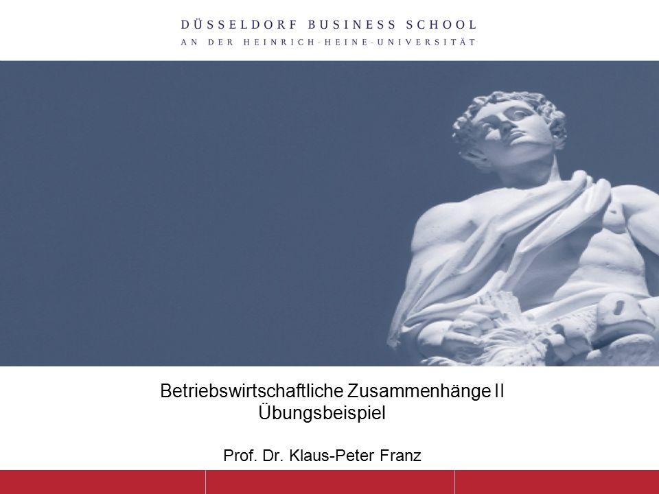Betriebswirtschaftliche Zusammenhänge II Übungsbeispiel Prof. Dr. Klaus-Peter Franz