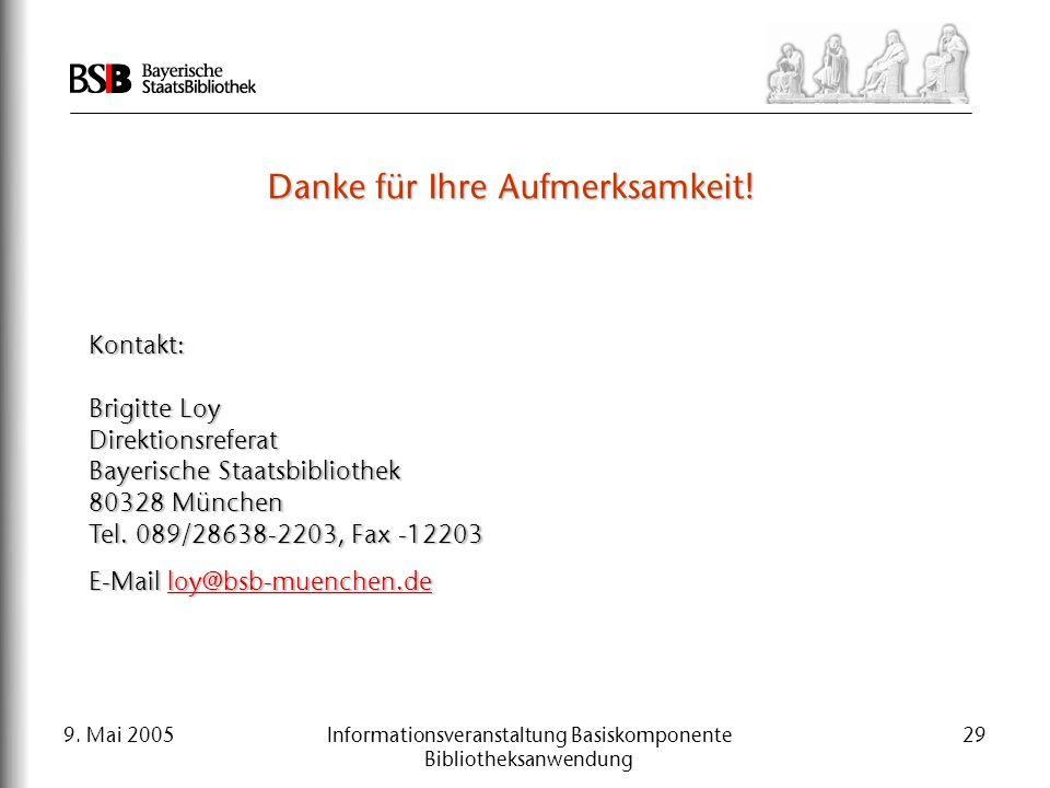 9. Mai 2005Informationsveranstaltung Basiskomponente Bibliotheksanwendung 29 Kontakt: Brigitte Loy Direktionsreferat Bayerische Staatsbibliothek 80328