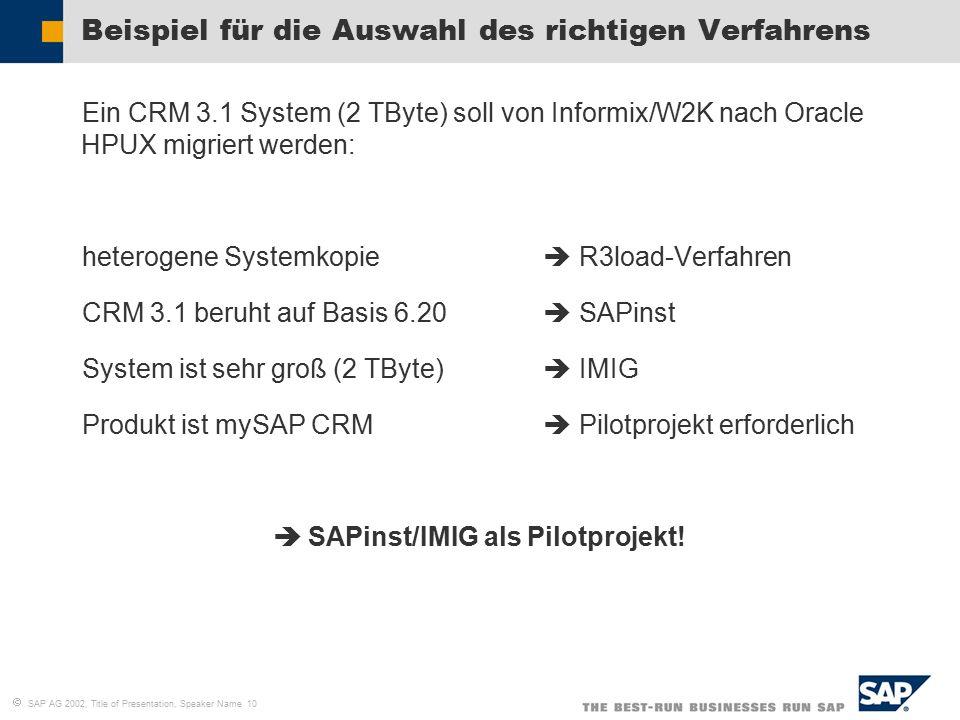   SAP AG 2002, Title of Presentation, Speaker Name 10 Beispiel für die Auswahl des richtigen Verfahrens  Ein CRM 3.1 System (2 TByte) soll von Informix/W2K nach Oracle HPUX migriert werden:  heterogene Systemkopie  R3load-Verfahren  CRM 3.1 beruht auf Basis 6.20  SAPinst  System ist sehr groß (2 TByte)  IMIG  Produkt ist mySAP CRM  Pilotprojekt erforderlich   SAPinst/IMIG als Pilotprojekt!